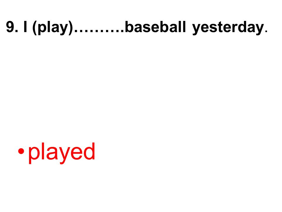 9. I (play)……….baseball yesterday. played