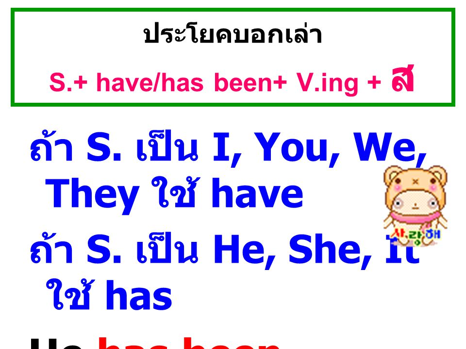 ประโยคบอกเล่า S.+ have/has been+ V.ing + ส.We've been studying for two years.