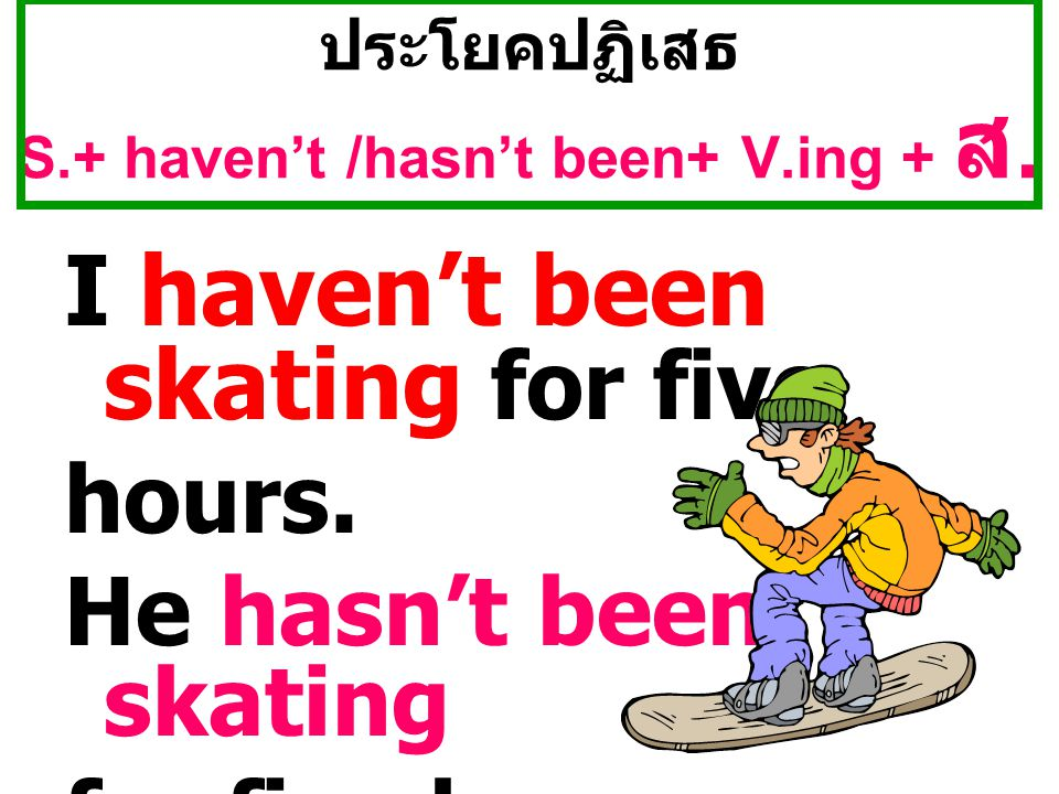 ประโยคปฏิเสธ S.+ haven't /hasn't been+ V.ing + ส. I haven't been skating for five hours. He hasn't been skating for five hours.