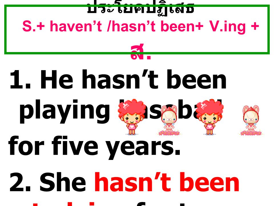 ประโยคปฏิเสธ S.+ haven't /hasn't been+ V.ing + ส. 1. He hasn't been playing baseball for five years. 2. She hasn't been studying for two years.