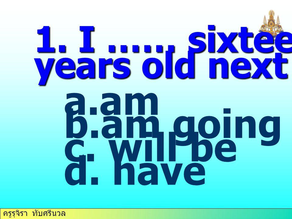 ครูรุจิรา ทับศรีนวล 1. I …… sixteen years old next month. a.am b.am going c. will be d. have