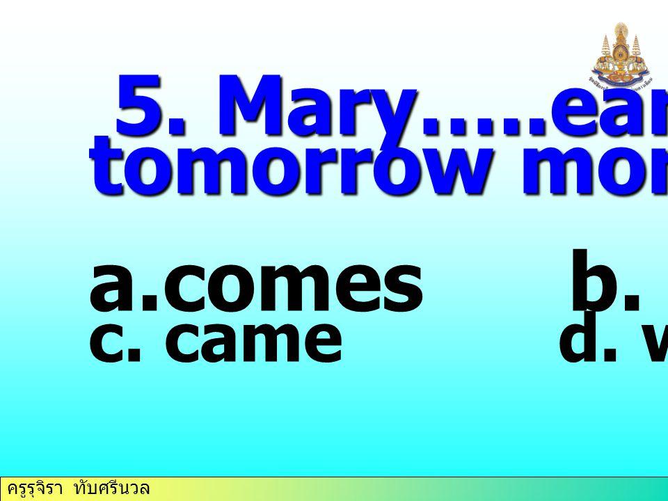ครูรุจิรา ทับศรีนวล 5. Mary…..early tomorrow morning. a.comes b. come c. came d. will come