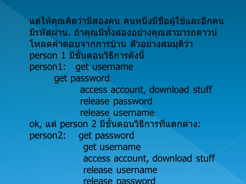ที่จริงมันควรจะมีวิธีการที่เหมือนกัน ลองดูการทำ context switch ของเครื่องคอมพิวเตอร์ ฉัน จะใส่ person 1 เข้าไปใน column ทางซ้ายและ person 2 เข้าไปใน column ทางขวา get username (context switch) get password (process 2 hangs trying to get username, since process 1 has it) (context switch) (process 1 hangs trying to get password, since process 2 has it) D E A D L O C K person 1 ต้องรอ password จาก person 2 จะทำ เสร็จ person 2 ต้องรอ username จาก person 1 จะทำ เสร็จ