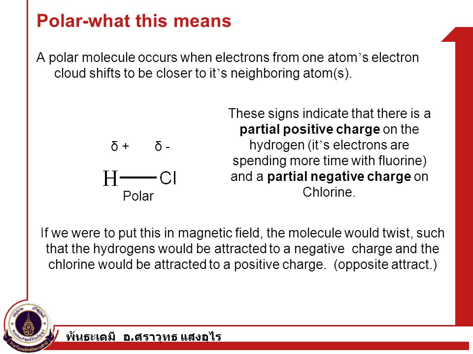 พันธะเคมี อ. ศราวุทธ แสงอุไร Polar-what this means A polar molecule occurs when electrons from one atom ' s electron cloud shifts to be closer to it '