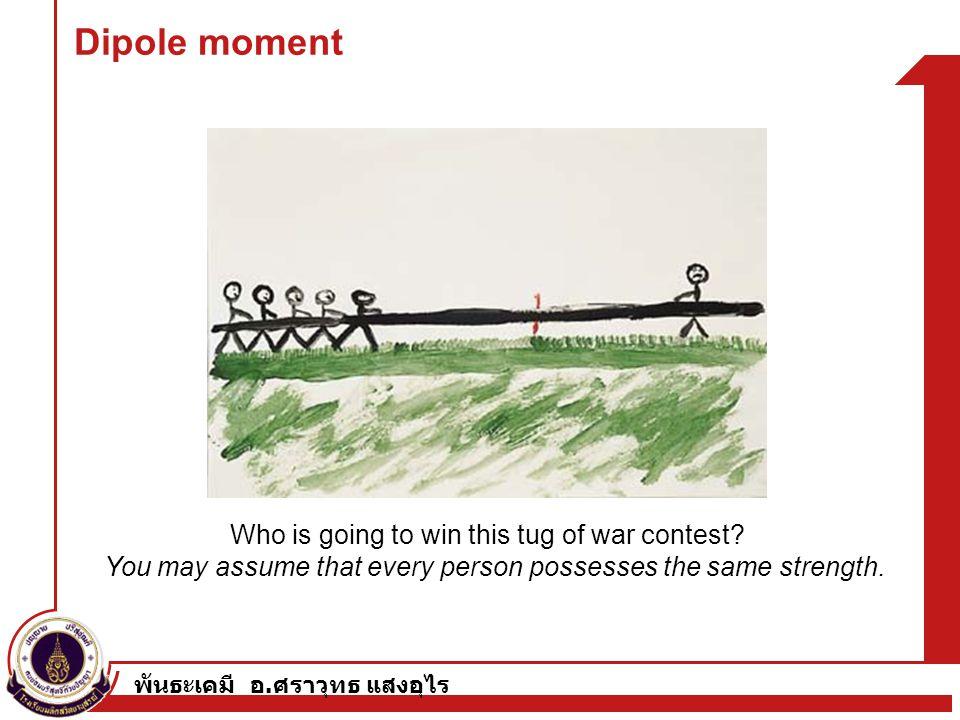 พันธะเคมี อ. ศราวุทธ แสงอุไร Dipole moment Who is going to win this tug of war contest? You may assume that every person possesses the same strength.