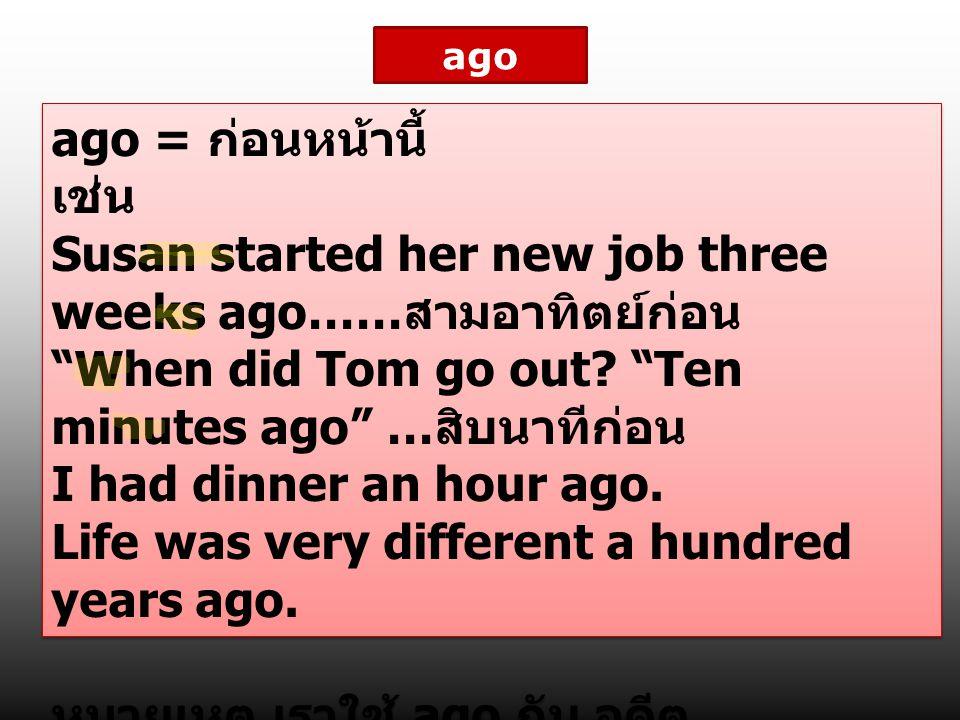 "ago ago = ก่อนหน้านี้ เช่น Susan started her new job three weeks ago…… สามอาทิตย์ก่อน ""When did Tom go out? ""Ten minutes ago"" … สิบนาทีก่อน I had dinn"