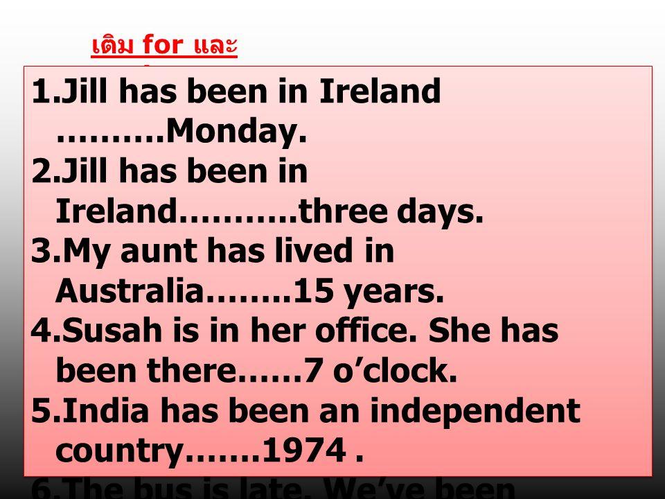 เติม for และ since 1.Jill has been in Ireland ……….Monday. 2.Jill has been in Ireland………..three days. 3.My aunt has lived in Australia……..15 years. 4.S