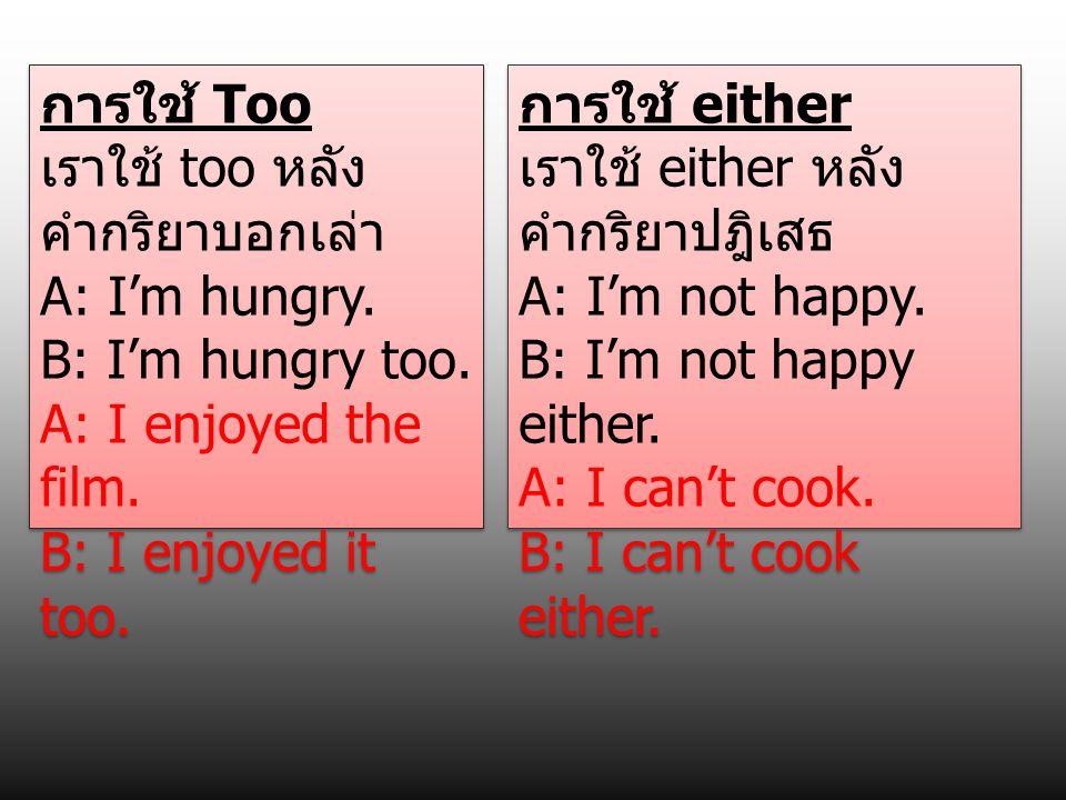 การใช้ Too เราใช้ too หลัง คำกริยาบอกเล่า A: I'm hungry. B: I'm hungry too. A: I enjoyed the film. B: I enjoyed it too. การใช้ Too เราใช้ too หลัง คำก