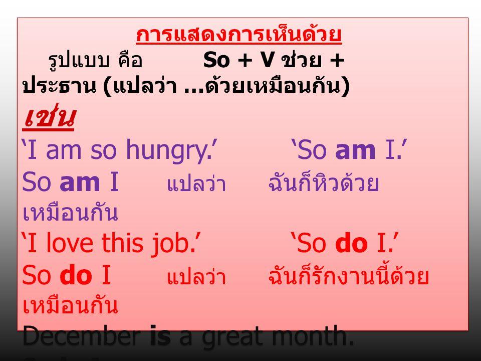 การแสดงการเห็นด้วย รูปแบบ คือ So + V ช่วย + ประธาน ( แปลว่า … ด้วยเหมือนกัน ) เช่น 'I am so hungry.' 'So am I.' So am I แปลว่า ฉันก็หิวด้วย เหมือนกัน
