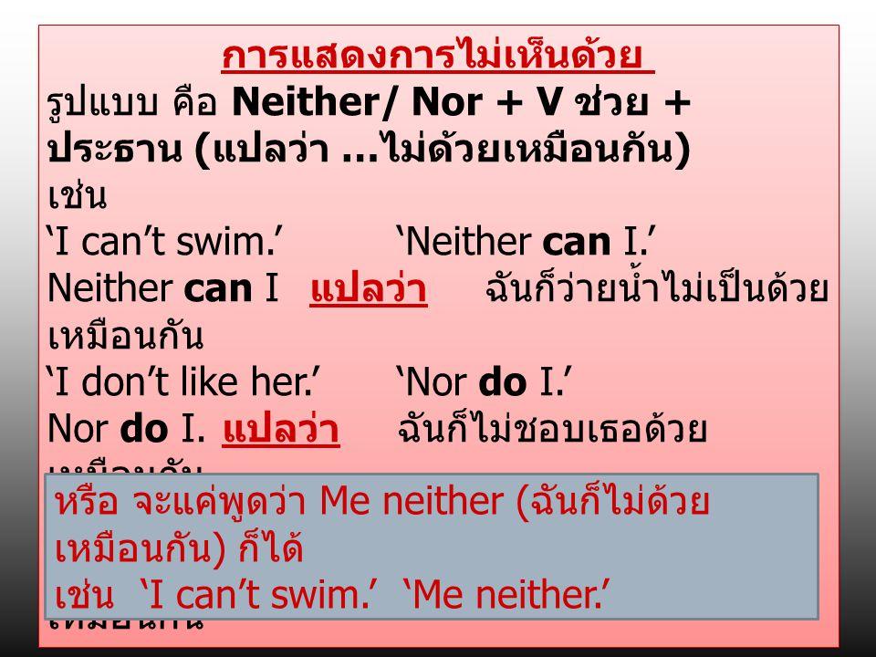 การแสดงการไม่เห็นด้วย รูปแบบ คือ Neither/ Nor + V ช่วย + ประธาน ( แปลว่า … ไม่ด้วยเหมือนกัน ) เช่น 'I can't swim.' 'Neither can I.' Neither can I แปลว