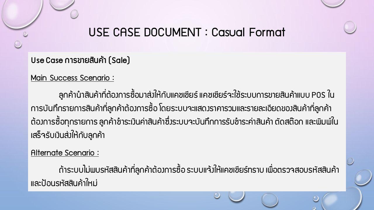 USE CASE DOCUMENT : Casual Format Use Case การขายสินค้า (Sale) Main Success Scenario : ลูกค้านำสินค้าที่ต้องการซื้อมาส่งให้กับแคชเชียร์ แคชเชียร์จะใช้ระบบการขายสินค้าแบบ POS ใน การบันทึกรายการสินค้าที่ลูกค้าต้องการซื้อ โดยระบบจะแสดงราคารวมและรายละเอียดของสินค้าที่ลูกค้า ต้องการซื้อทุกรายการ ลูกค้าชำระเงินค่าสินค้าซึ่งระบบจะบันทึกการรับชำระค่าสินค้า ตัดสต๊อก และพิมพ์ใน เสร็จรับเงินส่งให้กับลูกค้า Alternate Scenario : ถ้าระบบไม่พบรหัสสินค้าที่ลูกค้าต้องการซื้อ ระบบแจ้งให้แคชเชียร์ทราบ เพื่อตรวจสอบรหัสสินค้า และป้อนรหัสสินค้าใหม่