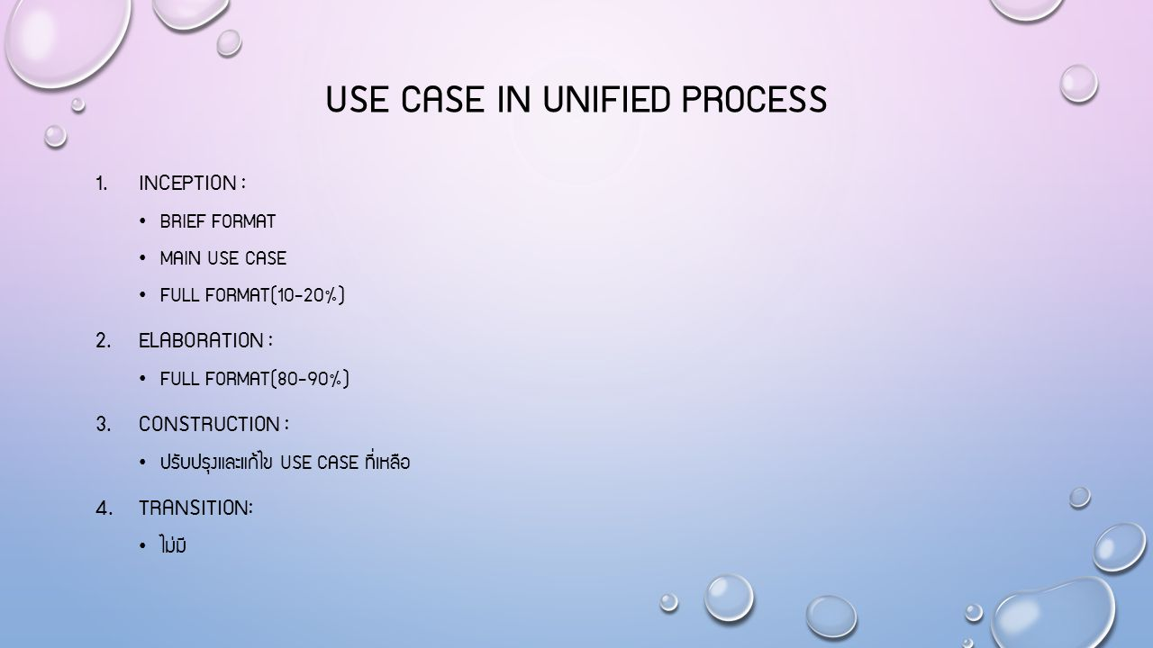 USE CASE IN UNIFIED PROCESS 1. INCEPTION : BRIEF FORMAT MAIN USE CASE FULL FORMAT(10-20%) 2. ELABORATION : FULL FORMAT(80-90%) 3. CONSTRUCTION : ปรับป
