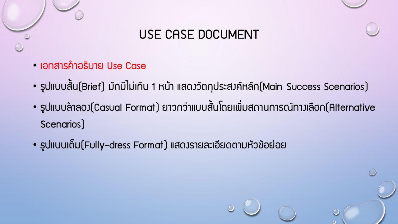 USE CASE DOCUMENT เอกสารคำอธิบาย Use Case รูปแบบสั้น(Brief) มักมีไม่เกิน 1 หน้า แสดงวัตถุประสงค์หลัก(Main Success Scenarios) รูปแบบลำลอง(Casual Format) ยาวกว่าแบบสั้นโดยเพิ่มสถานการณ์ทางเลือก(Alternative Scenarios) รูปแบบเต็ม(Fully-dress Format) แสดงรายละเอียดตามหัวข้อย่อย