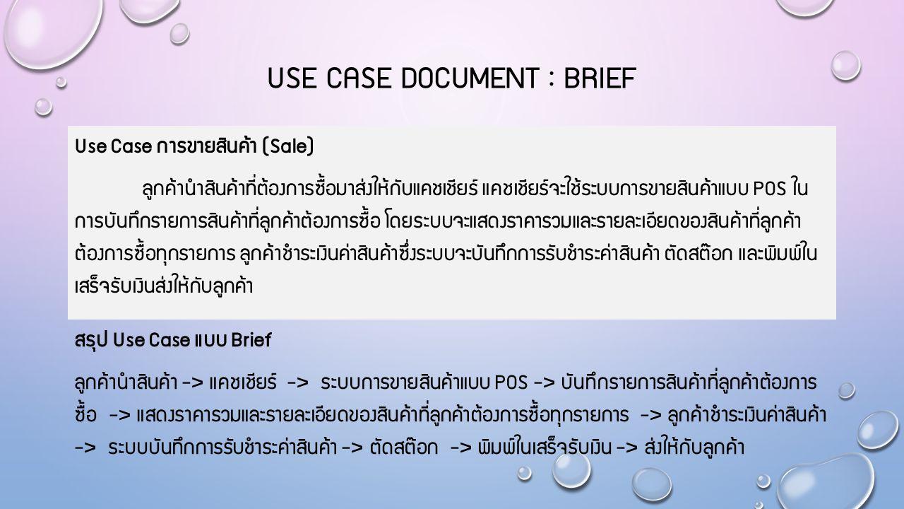 USE CASE DOCUMENT : BRIEF Use Case การขายสินค้า (Sale) ลูกค้านำสินค้าที่ต้องการซื้อมาส่งให้กับแคชเชียร์ แคชเชียร์จะใช้ระบบการขายสินค้าแบบ POS ใน การบันทึกรายการสินค้าที่ลูกค้าต้องการซื้อ โดยระบบจะแสดงราคารวมและรายละเอียดของสินค้าที่ลูกค้า ต้องการซื้อทุกรายการ ลูกค้าชำระเงินค่าสินค้าซึ่งระบบจะบันทึกการรับชำระค่าสินค้า ตัดสต๊อก และพิมพ์ใน เสร็จรับเงินส่งให้กับลูกค้า สรุป Use Case แบบ Brief ลูกค้านำสินค้า -> แคชเชียร์ -> ระบบการขายสินค้าแบบ POS -> บันทึกรายการสินค้าที่ลูกค้าต้องการ ซื้อ -> แสดงราคารวมและรายละเอียดของสินค้าที่ลูกค้าต้องการซื้อทุกรายการ -> ลูกค้าชำระเงินค่าสินค้า -> ระบบบันทึกการรับชำระค่าสินค้า -> ตัดสต๊อก -> พิมพ์ในเสร็จรับเงิน -> ส่งให้กับลูกค้า
