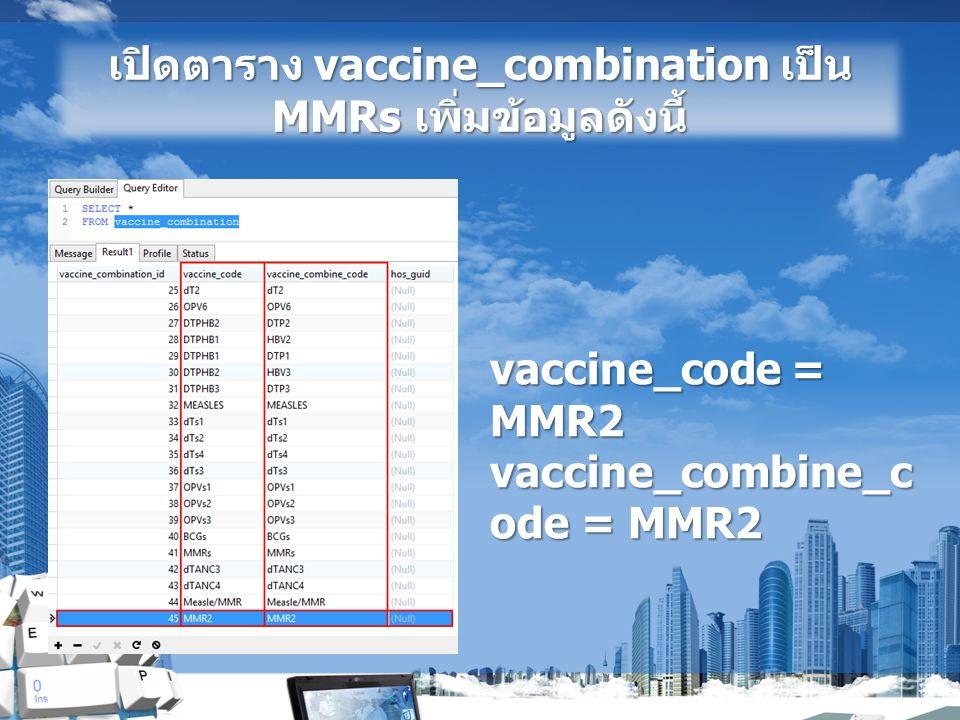 เปิดตาราง vaccine_combination เป็น MMRs เพิ่มข้อมูลดังนี้ vaccine_code = MMR2 vaccine_combine_c ode = MMR2