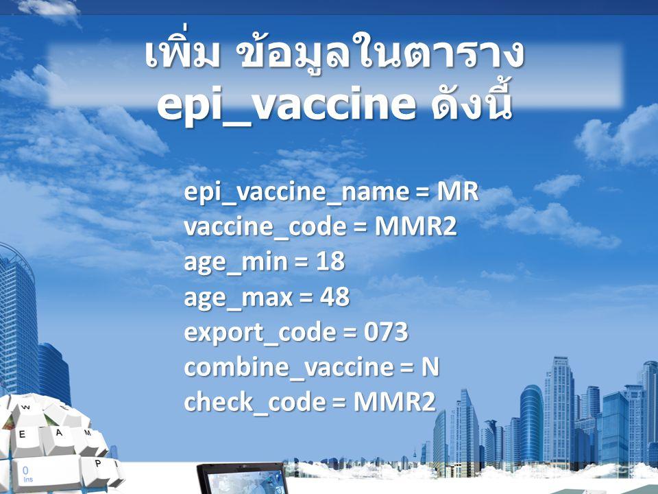 เพิ่ม ข้อมูลในตาราง epi_vaccine ดังนี้ epi_vaccine_name = MR vaccine_code = MMR2 age_min = 18 age_max = 48 export_code = 073 combine_vaccine = N check