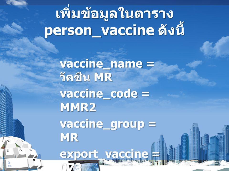 เพิ่มข้อมูลในตาราง person_vaccine ดังนี้ vaccine_name = วัคซีน MR vaccine_code = MMR2 vaccine_group = MR export_vaccine = 073