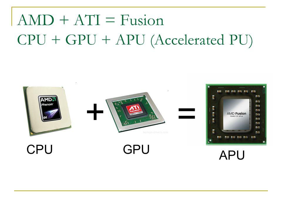 AMD + ATI = Fusion CPU + GPU + APU (Accelerated PU) + GPUCPU = APU