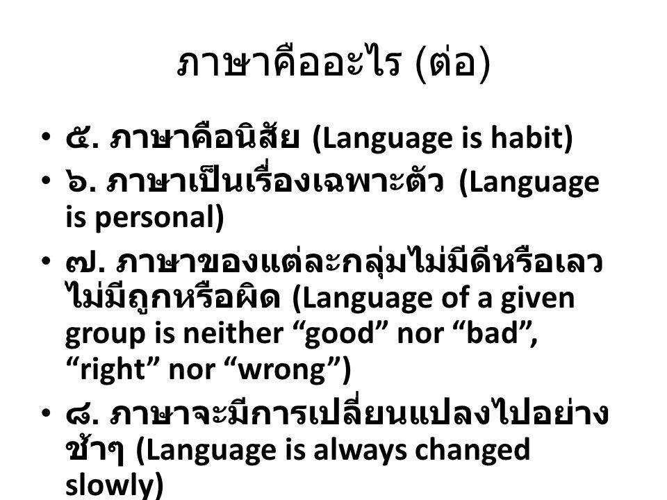 ภาษาคืออะไร ( ต่อ ) ๕. ภาษาคือนิสัย (Language is habit) ๖. ภาษาเป็นเรื่องเฉพาะตัว (Language is personal) ๗. ภาษาของแต่ละกลุ่มไม่มีดีหรือเลว ไม่มีถูกหร