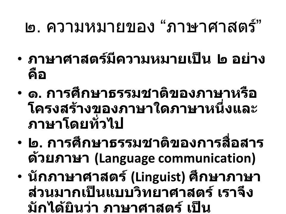 """๒. ความหมายของ """" ภาษาศาสตร์ """" ภาษาศาสตร์มีความหมายเป็น ๒ อย่าง คือ ๑. การศึกษาธรรมชาติของภาษาหรือ โครงสร้างของภาษาใดภาษาหนึ่งและ ภาษาโดยทั่วไป ๒. การศ"""