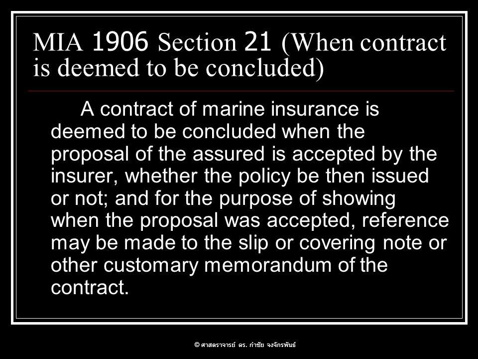 มาตรา 867 สัญญาประกันภัยนั้น ถ้า มิได้มีหลักฐานเป็นหนังสืออย่างใดอย่าง หนึ่งลงลายมือชื่อฝ่ายที่ต้องรับผิดหรือ ลายมือชื่อตัวแทนของฝ่ายนั้นเป็นสำคัญ จะฟ้องร้องบังคับคดีหาได้ไม่ ให้ส่งมอบกรมธรรม์ประกันภัยอันมี เนื้อความต้องตามสัญญานั้นแก่ผู้เอา ประกันภัยฉบับหนึ่ง..