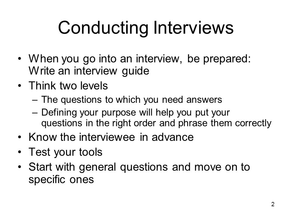 3 When conducting interviews listen and guide –Always let the interviewee know your are listening –Give other person a chance to gather his thoughts and catch his breath –Communicate though body language by leaning toward her slightly and nod when she completes a sentence –Always take notes imply paying attention