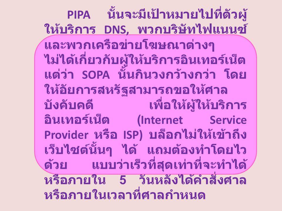 PIPA นั้นจะมีเป้าหมายไปที่ตัวผู้ ให้บริการ DNS, พวกบริษัทไฟแนนซ์ และพวกเครือข่ายโฆษณาต่างๆ ไม่ได้เกี่ยวกับผู้ให้บริการอินเทอร์เน็ต แต่ว่า SOPA นั้นกินวงกว้างกว่า โดย ให้อัยการสหรัฐสามารถขอให้ศาล บังคับคดี เพื่อให้ผู้ให้บริการ อินเทอร์เน็ต (Internet Service Provider หรือ ISP) บล็อกไม่ให้เข้าถึง เว็บไซต์นั้นๆ ได้ แถมต้องทำโดยไว ด้วย แบบว่าเร็วที่สุดเท่าที่จะทำได้ หรือภายใน 5 วันหลังได้คำสั่งศาล หรือภายในเวลาที่ศาลกำหนด