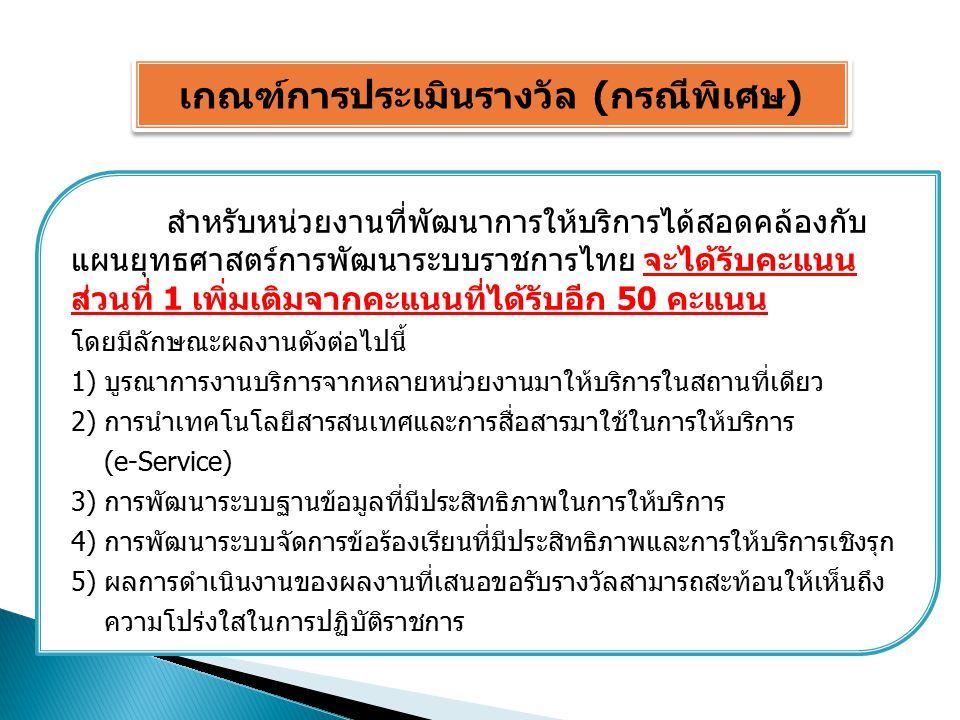 เกณฑ์การประเมินรางวัล (กรณีพิเศษ) สำหรับหน่วยงานที่พัฒนาการให้บริการได้สอดคล้องกับ แผนยุทธศาสตร์การพัฒนาระบบราชการไทย จะได้รับคะแนน ส่วนที่ 1 เพิ่มเติมจากคะแนนที่ได้รับอีก 50 คะแนน โดยมีลักษณะผลงานดังต่อไปนี้ 1) บูรณาการงานบริการจากหลายหน่วยงานมาให้บริการในสถานที่เดียว 2) การนำเทคโนโลยีสารสนเทศและการสื่อสารมาใช้ในการให้บริการ (e-Service) 3) การพัฒนาระบบฐานข้อมูลที่มีประสิทธิภาพในการให้บริการ 4) การพัฒนาระบบจัดการข้อร้องเรียนที่มีประสิทธิภาพและการให้บริการเชิงรุก 5) ผลการดำเนินงานของผลงานที่เสนอขอรับรางวัลสามารถสะท้อนให้เห็นถึง ความโปร่งใสในการปฏิบัติราชการ