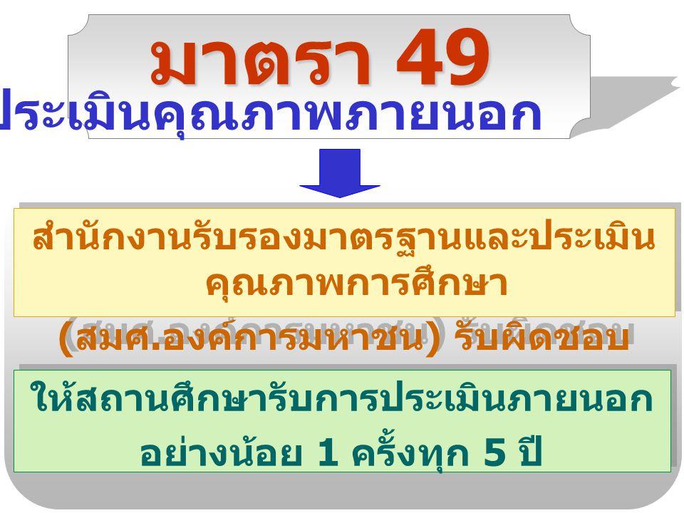 มาตรา 49 สำนักงานรับรองมาตรฐานและประเมิน คุณภาพการศึกษา ( สมศ. องค์การมหาชน ) รับผิดชอบ สำนักงานรับรองมาตรฐานและประเมิน คุณภาพการศึกษา ( สมศ. องค์การม