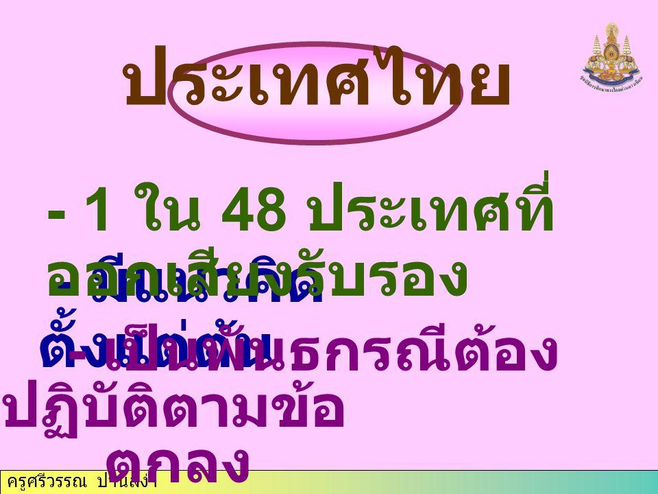 ครูศรีวรรณ ปานสง่า ประเทศไทย - มีแนวคิด ตั้งแต่ต้น - 1 ใน 48 ประเทศที่ ออกเสียงรับรอง - เป็นพันธกรณีต้อง ปฏิบัติตามข้อ ตกลง