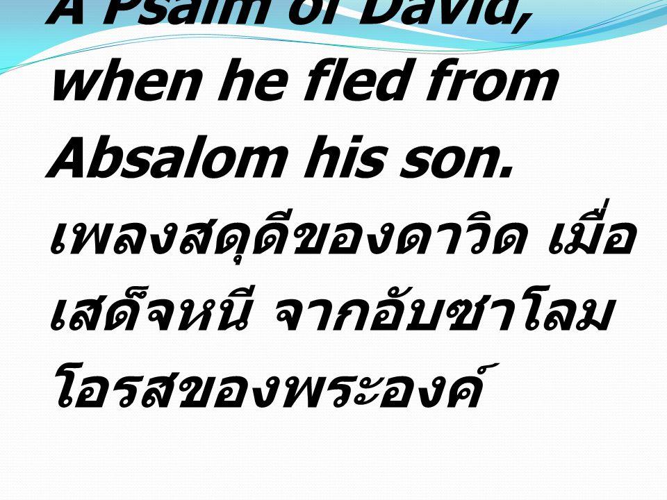 A Psalm of David, when he fled from Absalom his son. เพลงสดุดีของดาวิด เมื่อ เสด็จหนี จากอับซาโลม โอรสของพระองค์
