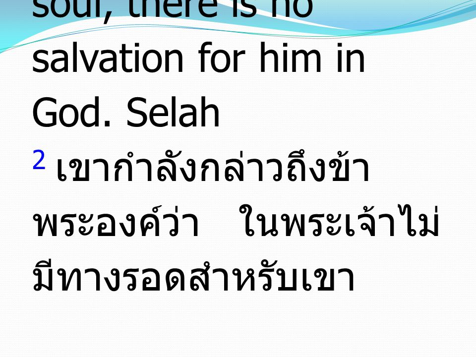 2 many are saying of my soul, there is no salvation for him in God. Selah 2 เขากำลังกล่าวถึงข้า พระองค์ว่า ในพระเจ้าไม่ มีทางรอดสำหรับเขา