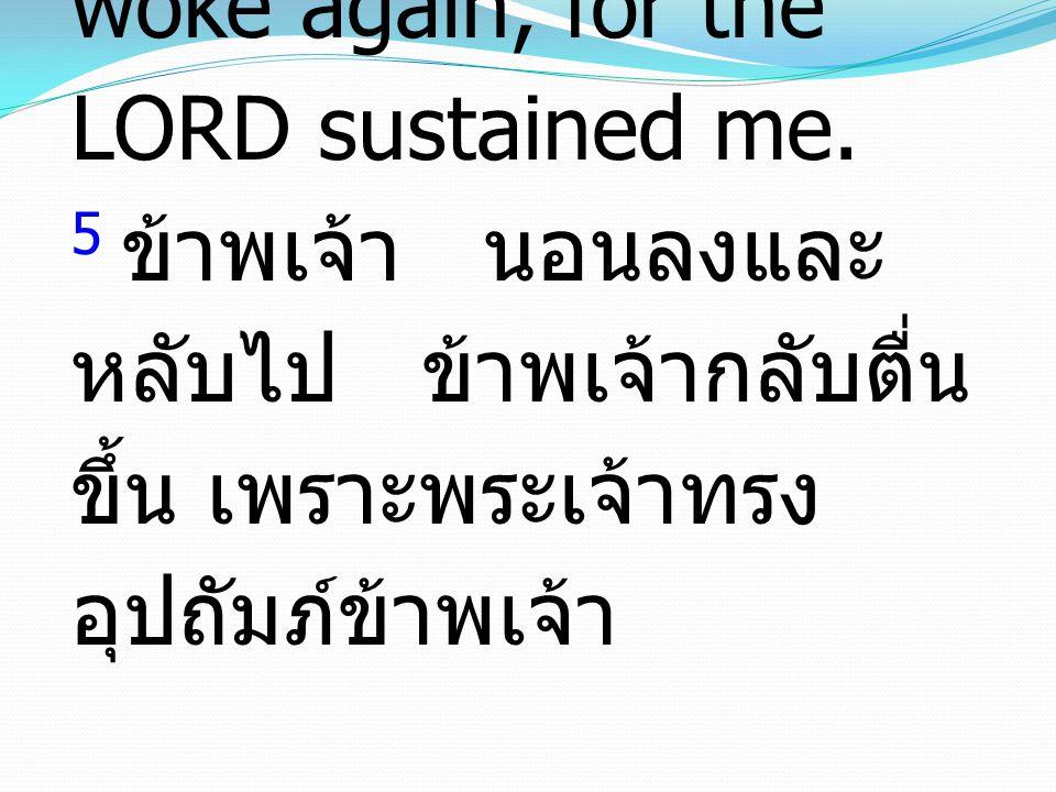 5 I lay down and slept; I woke again, for the LORD sustained me. 5 ข้าพเจ้า นอนลงและ หลับไป ข้าพเจ้ากลับตื่น ขึ้น เพราะพระเจ้าทรง อุปถัมภ์ข้าพเจ้า