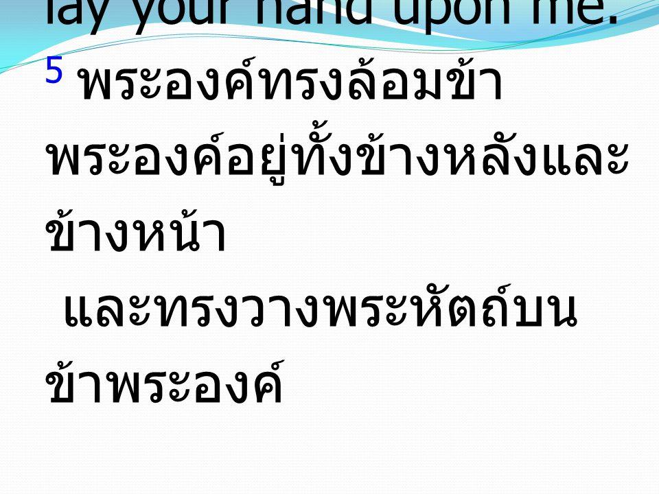 5 You hem me in, behind and before, and lay your hand upon me. 5 พระองค์ทรงล้อมข้า พระองค์อยู่ทั้งข้างหลังและ ข้างหน้า และทรงวางพระหัตถ์บน ข้าพระองค์