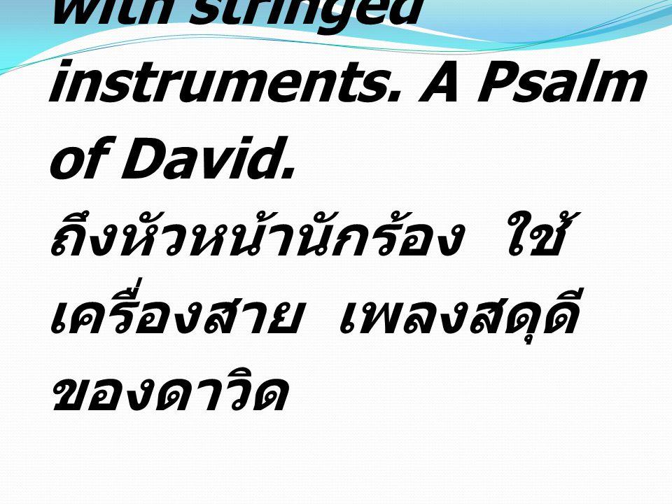 To the choirmaster: with stringed instruments. A Psalm of David. ถึงหัวหน้านักร้อง ใช้ เครื่องสาย เพลงสดุดี ของดาวิด