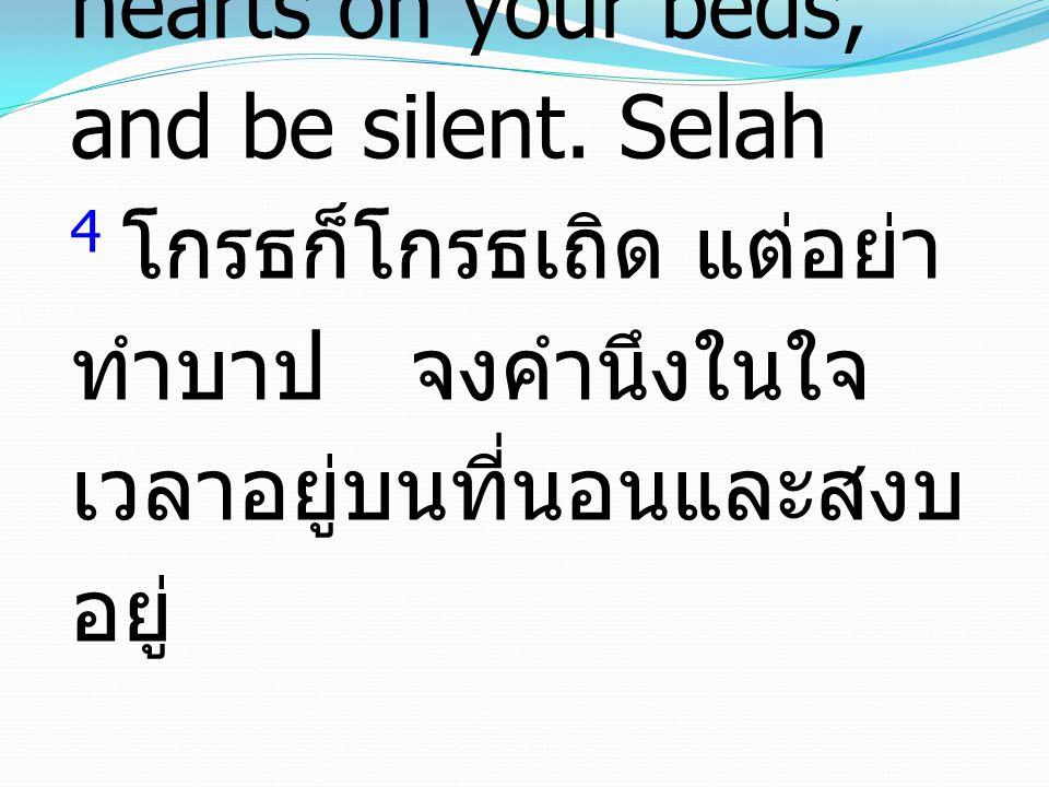 4 Be angry, and do not sin; ponder in your own hearts on your beds, and be silent. Selah 4 โกรธก็โกรธเถิด แต่อย่า ทำบาป จงคำนึงในใจ เวลาอยู่บนที่นอนแล