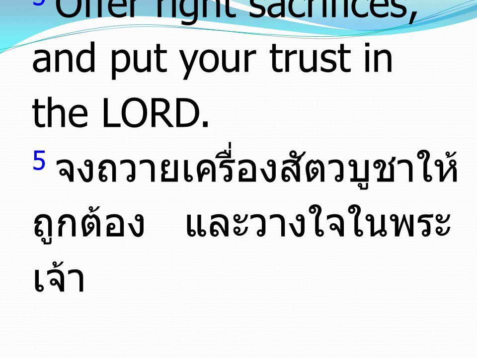 5 Offer right sacrifices, and put your trust in the LORD. 5 จงถวายเครื่องสัตวบูชาให้ ถูกต้อง และวางใจในพระ เจ้า