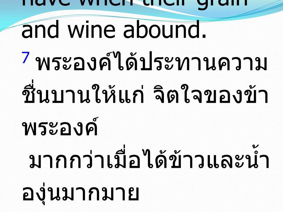 7 You have put more joy in my heart than they have when their grain and wine abound. 7 พระองค์ได้ประทานความ ชื่นบานให้แก่ จิตใจของข้า พระองค์ มากกว่าเ