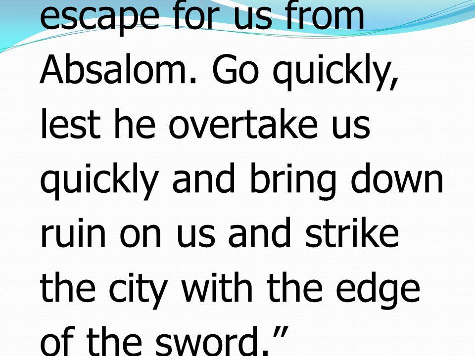 14 แล้วดาวิดรับสั่งแก่บรรดา ข้าราชการที่อยู่กับพระองค์ ณ เยรูซาเล็มว่า จงลุกขึ้น ให้เราหนีไปเถิด มิฉะนั้น เราจะหนีไม่พ้นจากอับซา โลมสักคนเดียว จงรีบไป เกรงว่าเขาจะตามเราทัน โดยเร็วและนำเหตุร้าย มาถึงเรา และทำลายกรุง นี้เสียด้วยคมดาบ