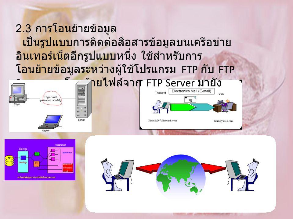2.3 การโอนย้ายข้อมูล เป็นรูปแบบการติดต่อสื่อสารข้อมูลบนเครือข่าย อินเทอร์เน็ตอีกรูปแบบหนึ่ง ใช้สำหรับการ โอนย้ายข้อมูลระหว่างผู้ใช้โปรแกรม FTP กับ FTP Server การโอนย้ายไฟล์จาก FTP Server มายัง เครื่องของผู้ใช้
