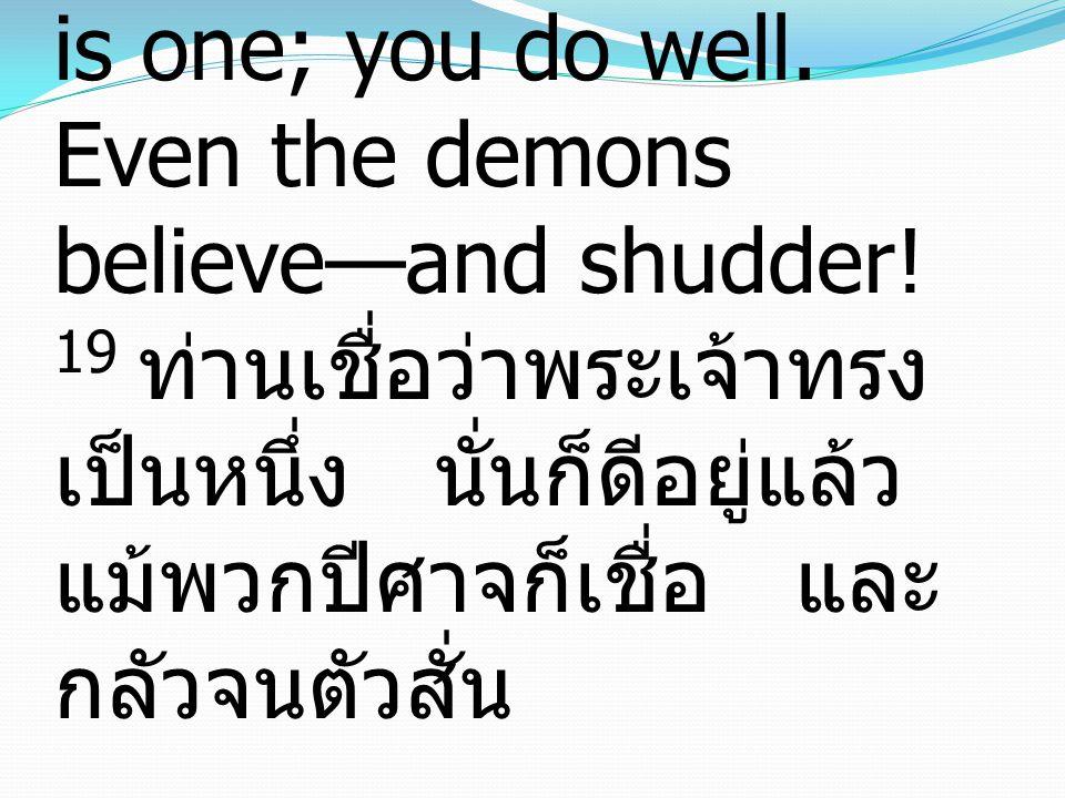 19 You believe that God is one; you do well. Even the demons believe—and shudder! 19 ท่านเชื่อว่าพระเจ้าทรง เป็นหนึ่ง นั่นก็ดีอยู่แล้ว แม้พวกปีศาจก็เช