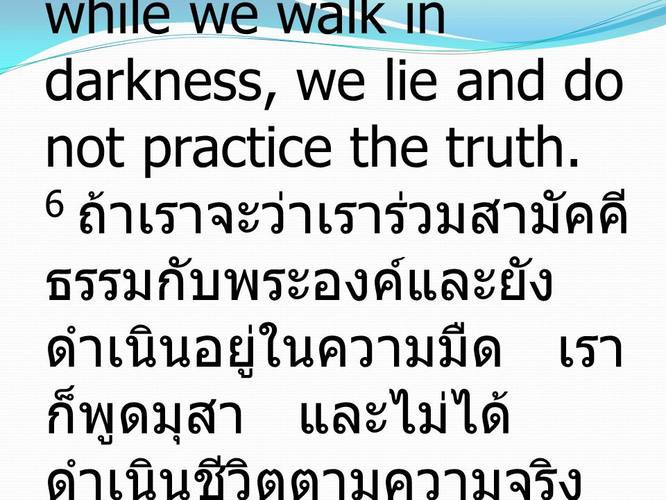 1 John ยอห์น 1:6 6 If we say we have fellowship with Him while we walk in darkness, we lie and do not practice the truth. 6 ถ้าเราจะว่าเราร่วมสามัคคี