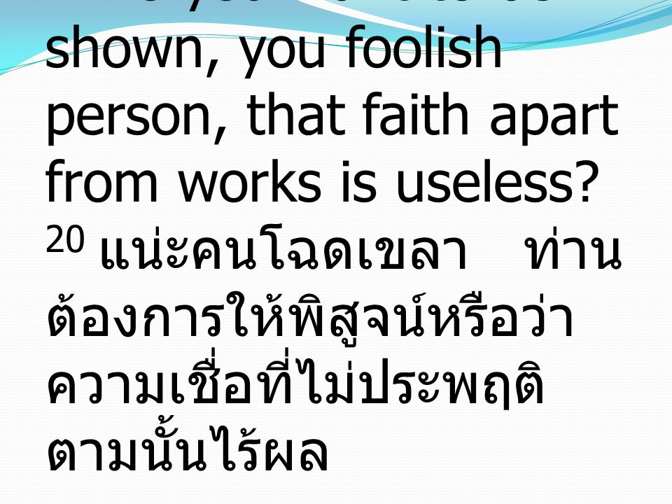 20 Do you want to be shown, you foolish person, that faith apart from works is useless? 20 แน่ะคนโฉดเขลา ท่าน ต้องการให้พิสูจน์หรือว่า ความเชื่อที่ไม่