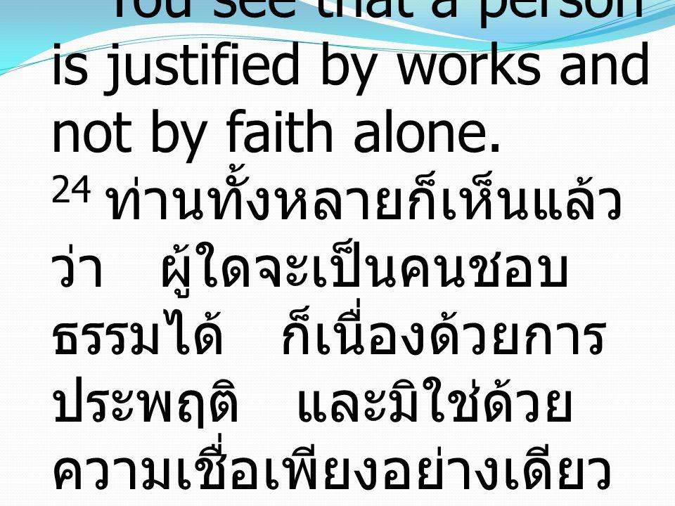24 You see that a person is justified by works and not by faith alone. 24 ท่านทั้งหลายก็เห็นแล้ว ว่า ผู้ใดจะเป็นคนชอบ ธรรมได้ ก็เนื่องด้วยการ ประพฤติ