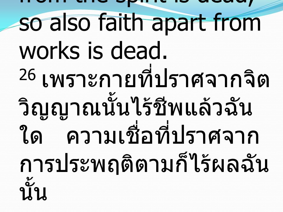 26 For as the body apart from the spirit is dead, so also faith apart from works is dead. 26 เพราะกายที่ปราศจากจิต วิญญาณนั้นไร้ชีพแล้วฉัน ใด ความเชื่