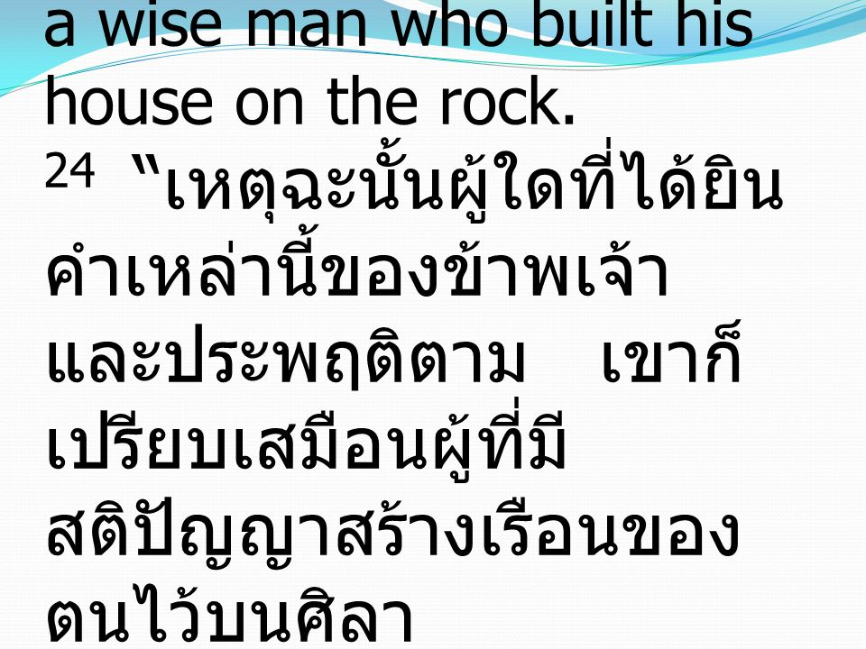 "Matthew มัทธิว 7:24-27 24 "" Everyone then who hears these words of Mine and does them will be like a wise man who built his house on the rock. 24 "" เห"