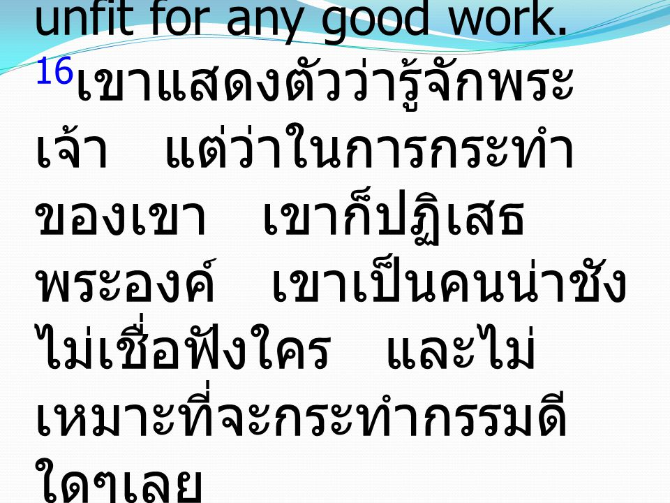Titus ทิตัส 1:16 16 They profess to know God, but they deny him by their works. They are detestable, disobedient, unfit for any good work. 16 เขาแสดงต