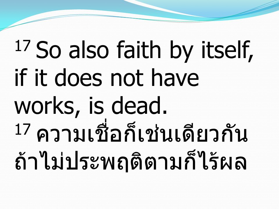 17 So also faith by itself, if it does not have works, is dead. 17 ความเชื่อก็เช่นเดียวกัน ถ้าไม่ประพฤติตามก็ไร้ผล