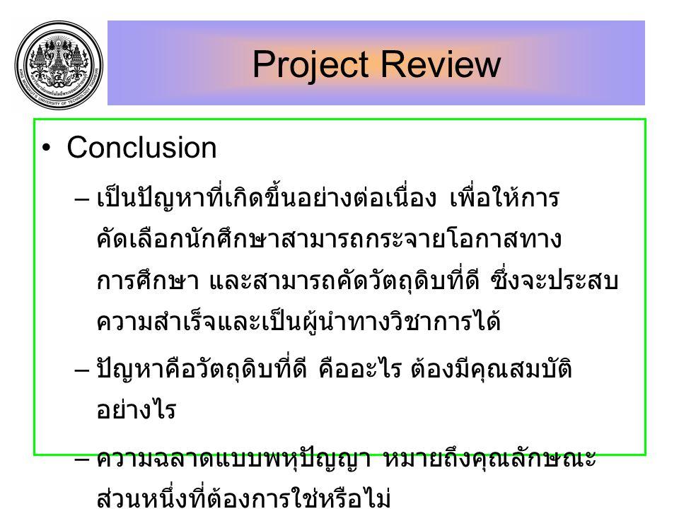 Project Review Conclusion – เป็นปัญหาที่เกิดขึ้นอย่างต่อเนื่อง เพื่อให้การ คัดเลือกนักศึกษาสามารถกระจายโอกาสทาง การศึกษา และสามารถคัดวัตถุดิบที่ดี ซึ่งจะประสบ ความสำเร็จและเป็นผู้นำทางวิชาการได้ – ปัญหาคือวัตถุดิบที่ดี คืออะไร ต้องมีคุณสมบัติ อย่างไร – ความฉลาดแบบพหุปัญญา หมายถึงคุณลักษณะ ส่วนหนึ่งที่ต้องการใช่หรือไม่