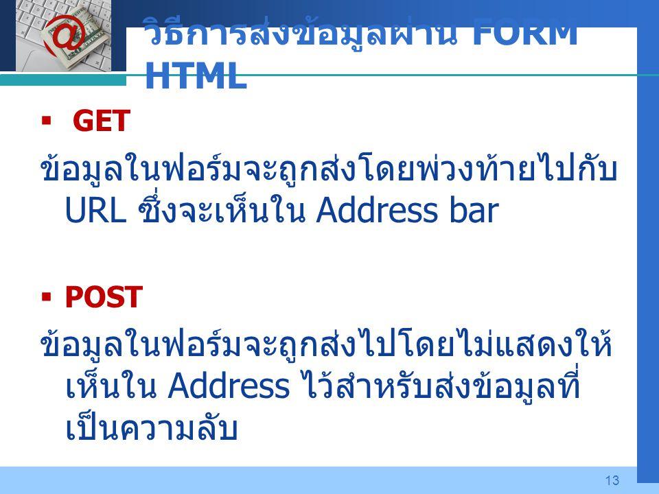Company LOGO 13 วิธีการส่งข้อมูลผ่าน FORM HTML  GET ข้อมูลในฟอร์มจะถูกส่งโดยพ่วงท้ายไปกับ URL ซึ่งจะเห็นใน Address bar  POST ข้อมูลในฟอร์มจะถูกส่งไปโดยไม่แสดงให้ เห็นใน Address ไว้สำหรับส่งข้อมูลที่ เป็นความลับ